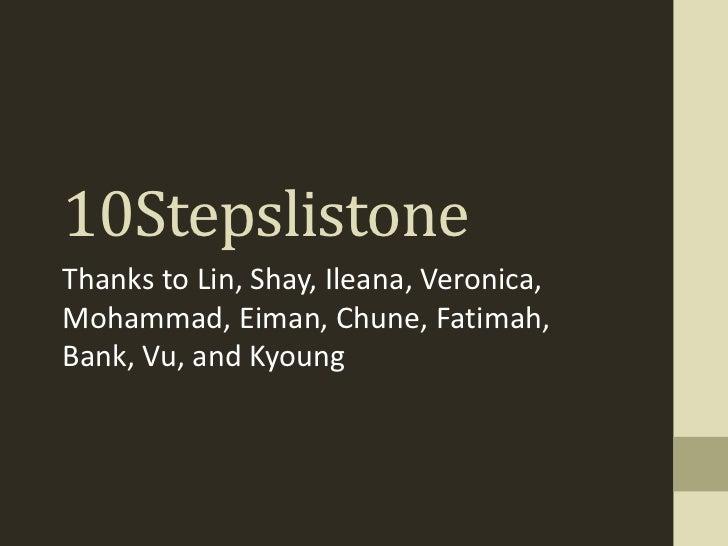 10StepslistoneThanks to Lin, Shay, Ileana, Veronica,Mohammad, Eiman, Chune, Fatimah,Bank, Vu, and Kyoung