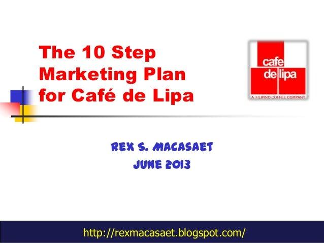 The 10 StepMarketing Planfor Café de LipaRex S. MacasaetJune 2013http://rexmacasaet.blogspot.com/