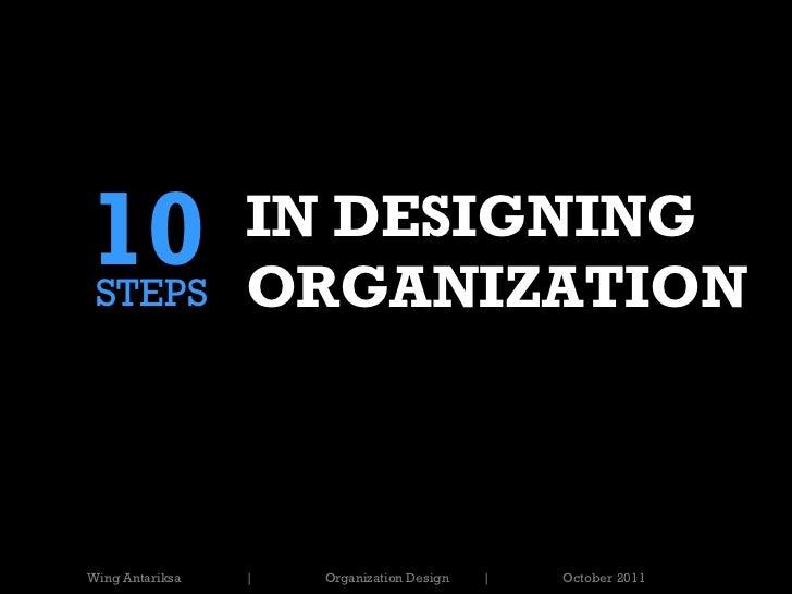 10 STEPS                 IN DESIGNING                 ORGANIZATIONWing Antariksa   |   Organization Design   |   October 2...
