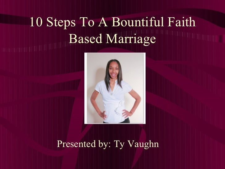 10 Steps To A Bountiful Faith       Based Marriage    Presented by: Ty Vaughn