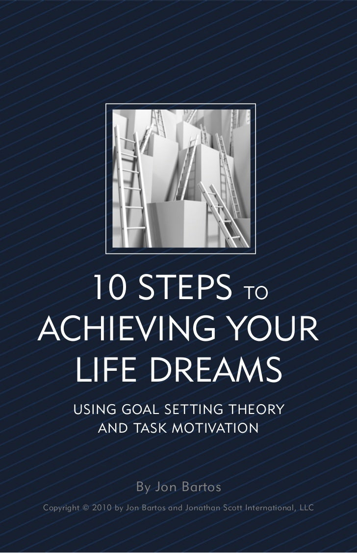 10 STEPS TOACHIEVING YOUR  LIFE DREAMS       USING GOAL SET TING THEORY          AND TASK MOTIVATION                      ...
