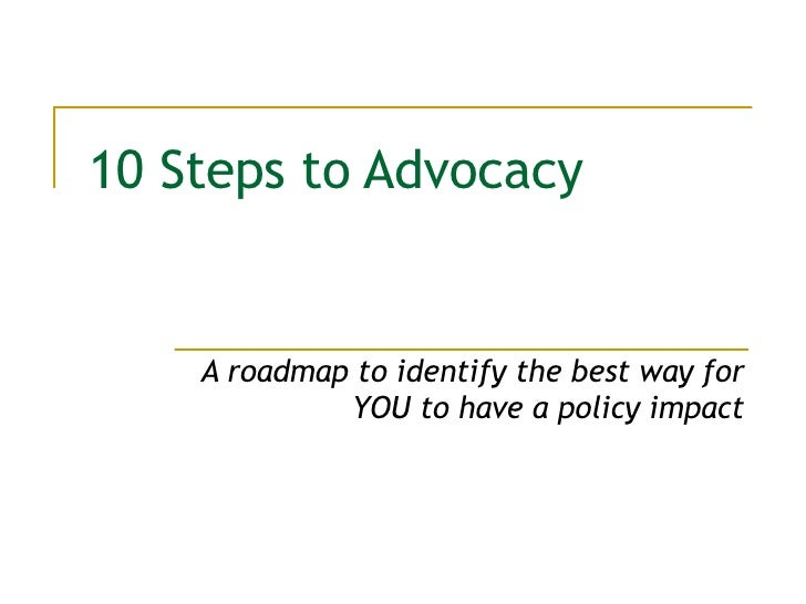 10 Steps to Advocacy A roadmap to identify the best way for YOU to have a policy impact