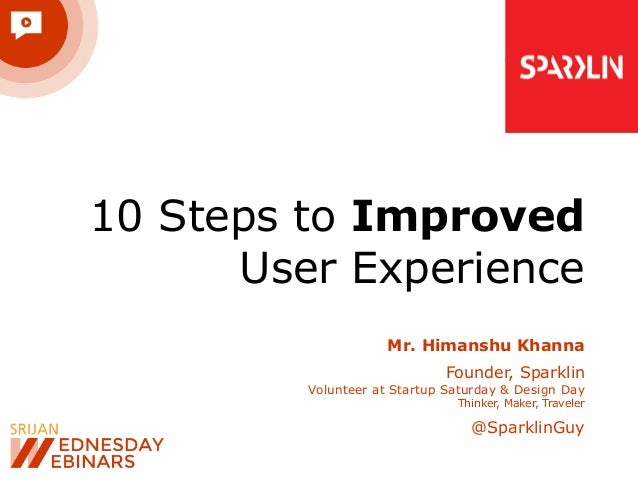 10 Steps to Improved User Experience Mr. Himanshu Khanna Founder, Sparklin Volunteer at Startup Saturday & Design Day Thin...