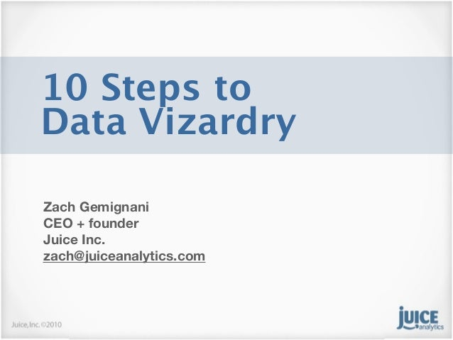 10 Steps toData VizardryZach GemignaniCEO + founderJuice Inc.zach@juiceanalytics.com