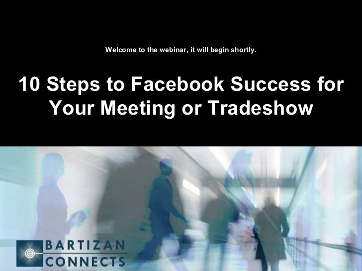 Welcome to the webinar, it will begin shortly. 10 Steps to Facebook Success for Your Meeting or Tradeshow