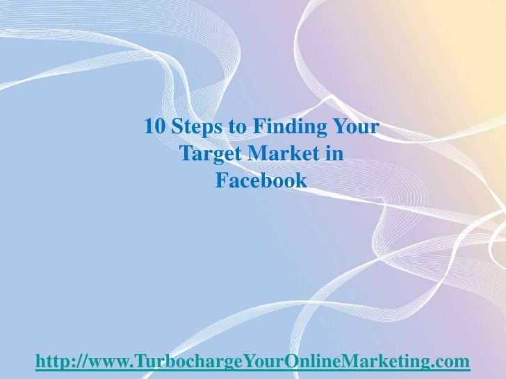 10 Steps to Finding Your Target Market in Facebook<br />http://www.TurbochargeYourOnlineMarketing.com<br />