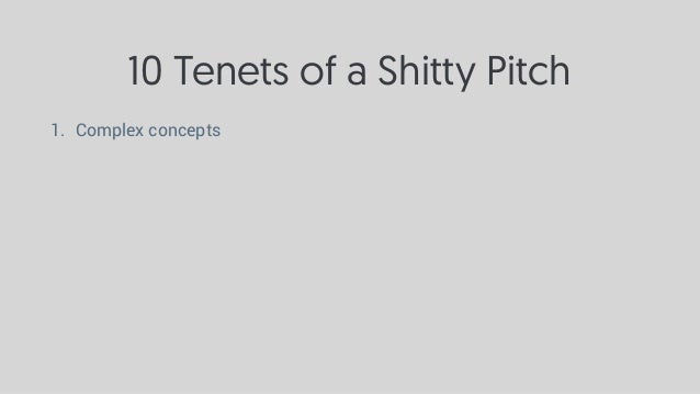 10 Tenets of a Shitty Pitch 1. Complex concepts