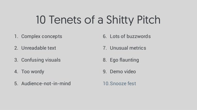 10 Tenets of a Shitty Pitch 1. Complex concepts 2. Unreadable text 3. Confusing visuals 4. Too wordy 5. Audience-not-in-mi...