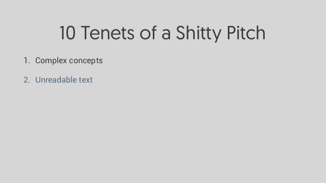 10 Tenets of a Shitty Pitch 1. Complex concepts 2. Unreadable text