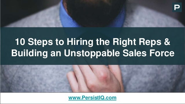 10 Steps to Hiring the Right Reps & Building an Unstoppable Sales Force www.PersistIQ.com