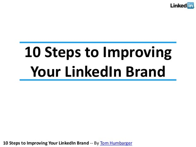 10 Steps to Improving Your LinkedIn Brand -- By Tom Humbarger 10 Steps to Improving Your LinkedIn Brand