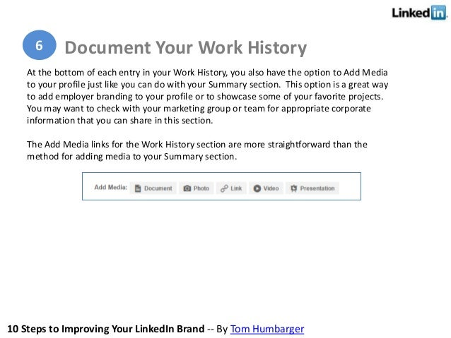 10 Steps to Improving Your LinkedIn Brand -- By Tom Humbarger At the bottom of each entry in your Work History, you also h...