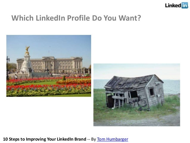 10 Steps to Improving Your LinkedIn Brand -- By Tom Humbarger Which LinkedIn Profile Do You Want?