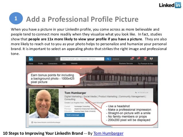 10 Steps to Improving Your LinkedIn Brand -- By Tom Humbarger When you have a picture in your LinkedIn profile, you come a...