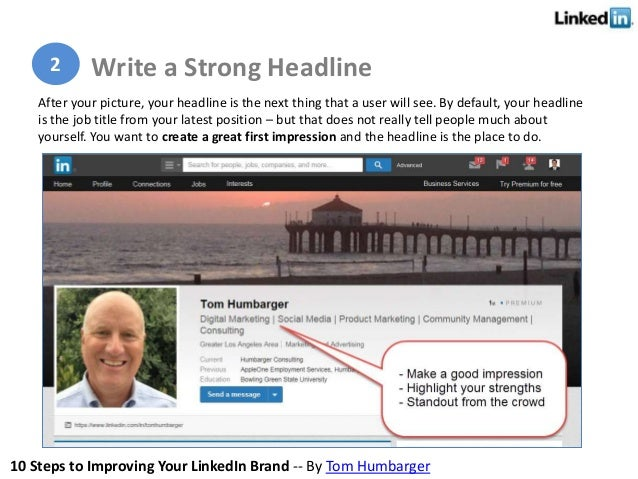 10 Steps to Improving Your LinkedIn Brand -- By Tom Humbarger After your picture, your headline is the next thing that a u...