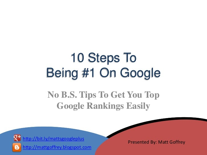 10 Steps To           Being #1 On Google           No B.S. Tips To Get You Top             Google Rankings Easilyhttp://bi...