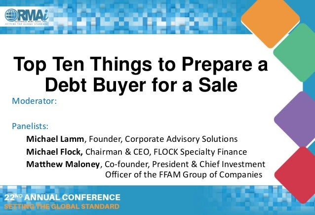 Top Ten Things to Prepare a Debt Buyer for a Sale Moderator: Panelists: Michael Lamm, Founder, Corporate Advisory Solution...
