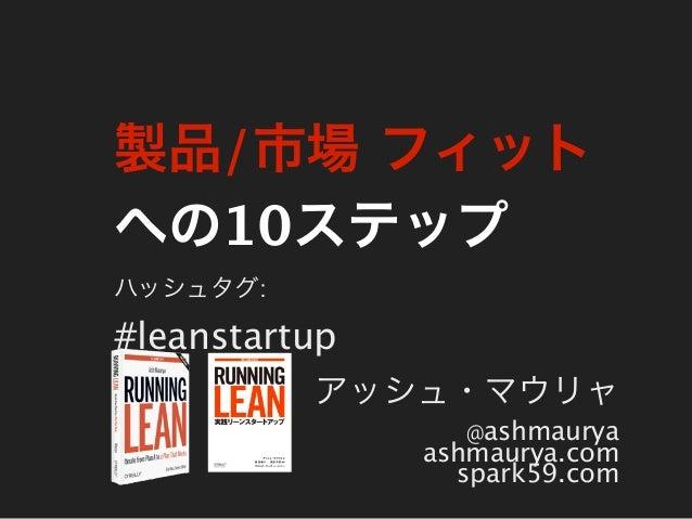製品/市場 フィットへの10ステップハッシュタグ:#leanstartup          アッシュ・マウリャ                 @ashmaurya               ashmaurya.com           ...