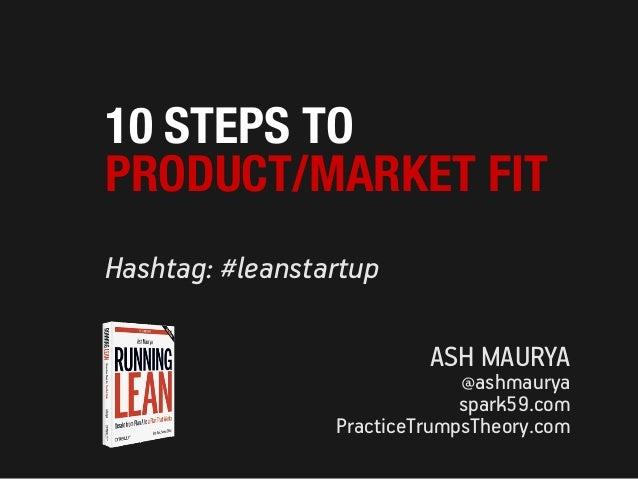 Hashtag: #leanstartup ASH MAURYA @ashmaurya spark59.com PracticeTrumpsTheory.com 10 STEPS TO PRODUCT/MARKET FIT