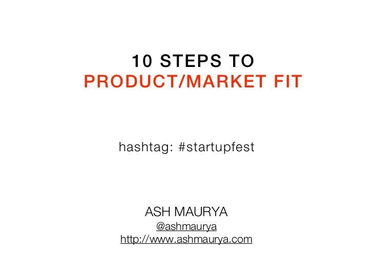 10 STEPS TOPRODUCT/MARKET FIT  hashtag: #startupfest       ASH MAURYA           @ashmaurya   http://www.ashmaurya.com