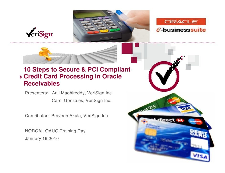 10 Steps to Secure & PCI Compliant Credit Card Processing in Oracle Receivables Presenters: Anil Madhireddy, VeriSign Inc....