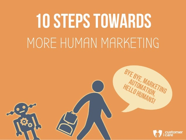 10 steps towards MORE HUMAN MARKETING BYEBYE,MARKETING AUTOMATION, HELLOHUMANS!