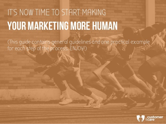 YOUR MARKETING MORE HUMAN IT'S NOW TIME TO START MAKING (This guide contains general guidelines and one practical example ...