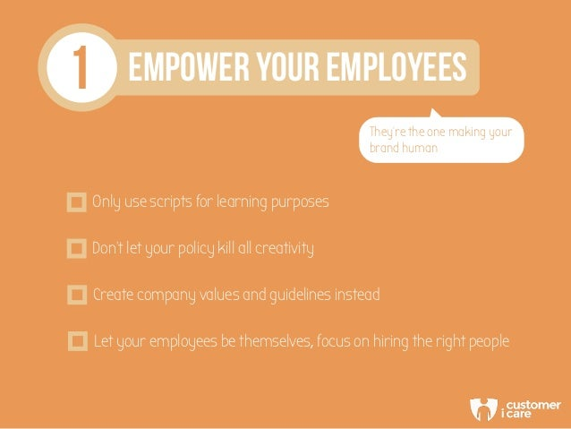 1 EMPOWER YOUR EMPLOYEES They're the one making your brand human Only use scripts for learning purposes Don't let your pol...