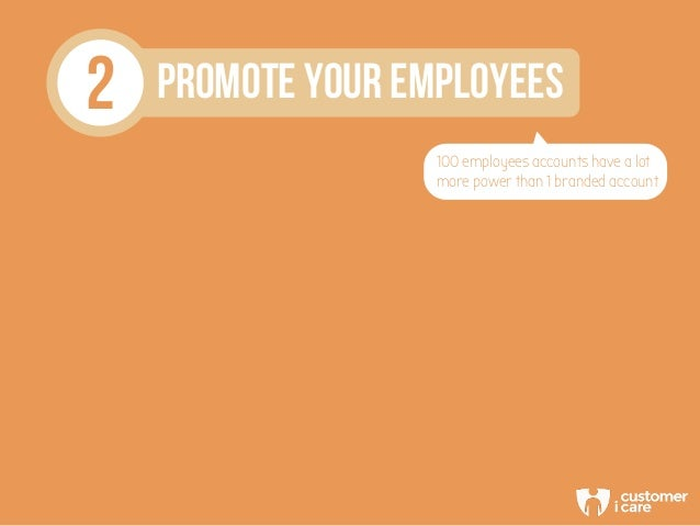 2 PROMOTE YOUR EMPLOYEES 100 employees accounts have a lot more power than 1 branded account