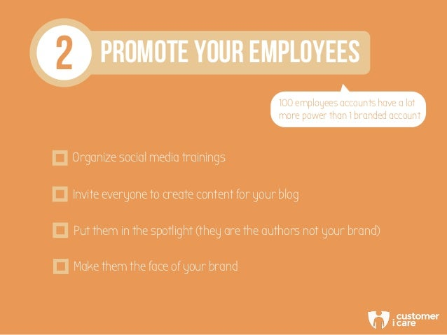 2 PROMOTE YOUR EMPLOYEES 100 employees accounts have a lot more power than 1 branded account Organize social media trainin...