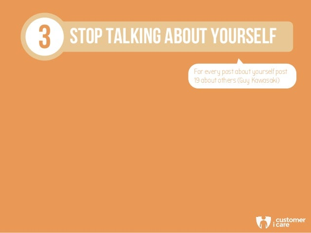 3 STOP TALKING ABOUT YOURSELF For every post about yourself post 19 about others (Guy Kawasaki)