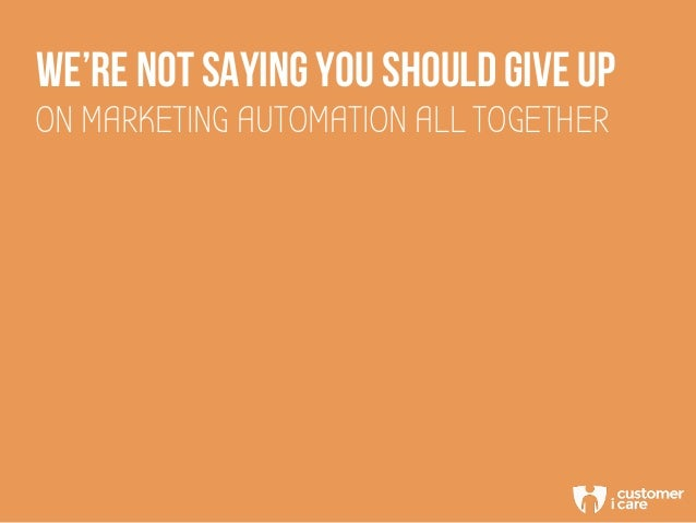 WE'RE NOT SAYING YOU SHOULD GIVE UP ON MARKETING AUTOMATION ALL TOGETHER