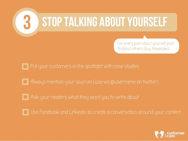 3 STOP TALKING ABOUT YOURSELF For every post about yourself post 19 about others (Guy Kawasaki) Put your customers in the ...