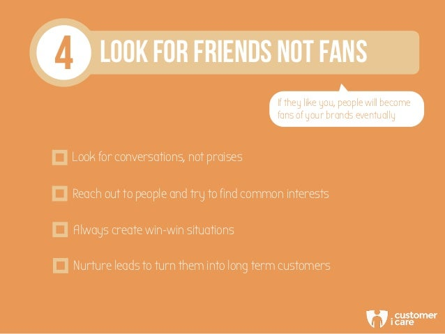 4 LOOK FOR FRIENDS NOT FANS If they like you, people will become fans of your brands eventually Look for conversations, no...
