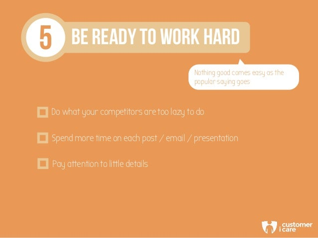 5 BE READY TO WORK HARD Nothing good comes easy as the popular saying goes Do what your competitors are too lazy to do Spe...