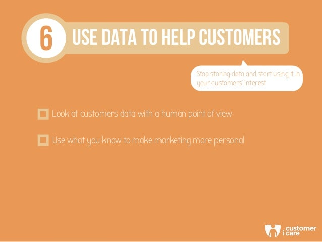 6 USE DATA TO HELP CUSTOMERS Stop storing data and start using it in your customers' interest Look at customers data with ...