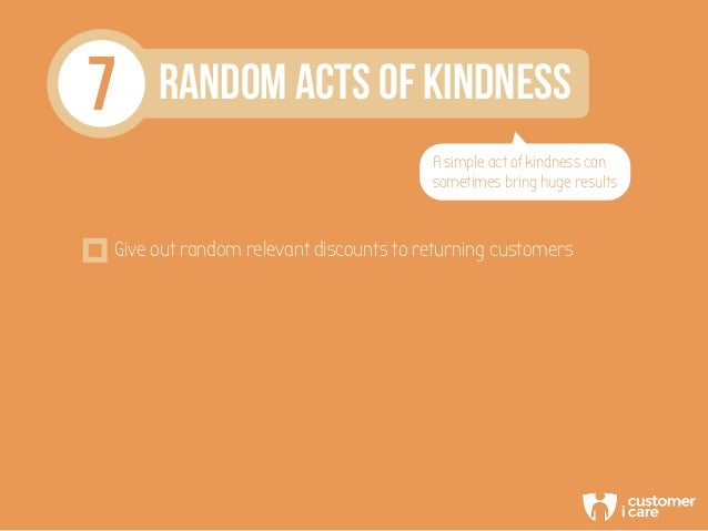 7 RANDOM ACTS OF KINDNESS A simple act of kindness can sometimes bring huge results Give out random relevant discounts to ...