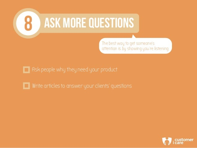 8 ASK MORE QUESTIONS The best way to get someone's attention is by showing you're listening Ask people why they need your ...