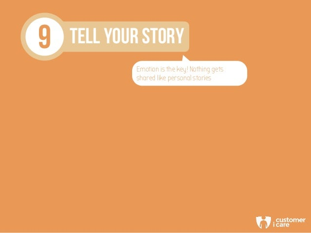 9 TELL YOUR STORY Emotion is the key! Nothing gets shared like personal stories