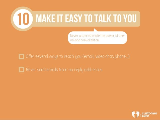 10 Make it easy to talk to you Never underestimate the power of one- on-one conversation Offer several ways to reach you (...