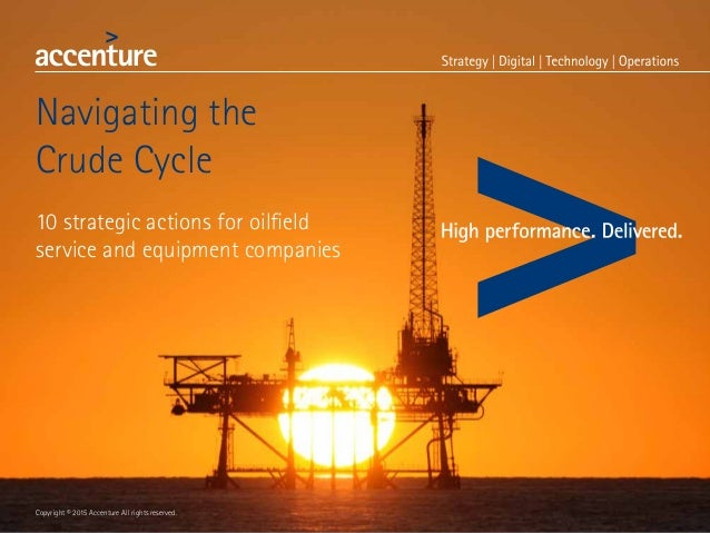 Navigating the Crude Cycle 10 strategic actions for oilfield service and equipment companies Copyright © 2015 Accenture Al...