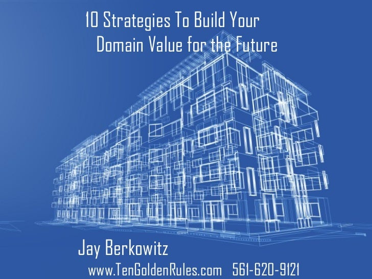 10 Strategies To Build Your  Domain Value for the Future Jay Berkowitz  www.TenGoldenRules.com  561-620-9121