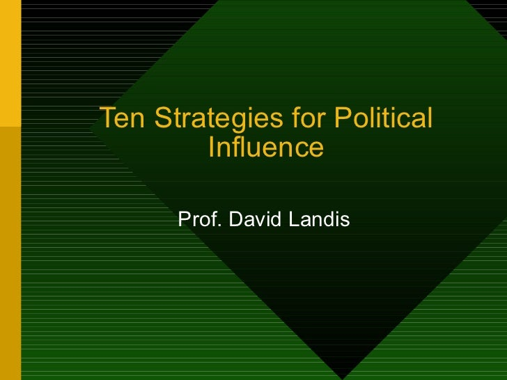 Ten Strategies for Political Influence Prof. David Landis