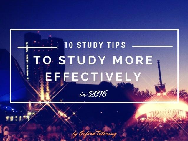 T O S T U D Y M O R E E F F E C T I V E L Y in 2016 by Oxford Tutoring 10 STUDY TIPS