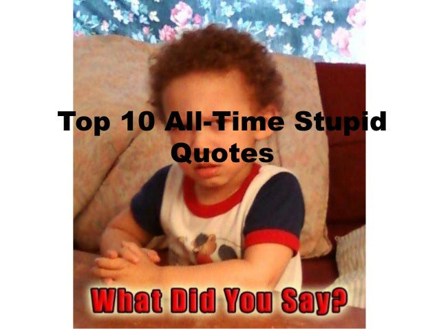 Top 10 All-Time Stupid Quotes