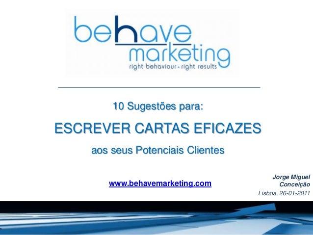 10 Sugestões para: ESCREVER CARTAS EFICAZES aos seus Potenciais Clientes Jorge Miguel Conceição Lisboa, 26-01-2011 www.beh...