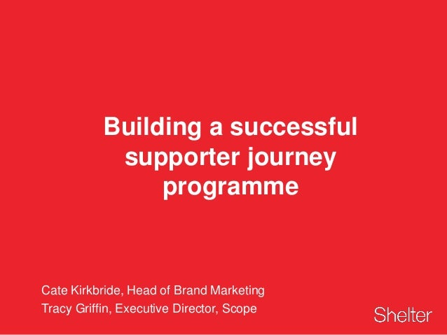 Building a successful supporter journey programme Cate Kirkbride, Head of Brand Marketing Tracy Griffin, Executive Directo...