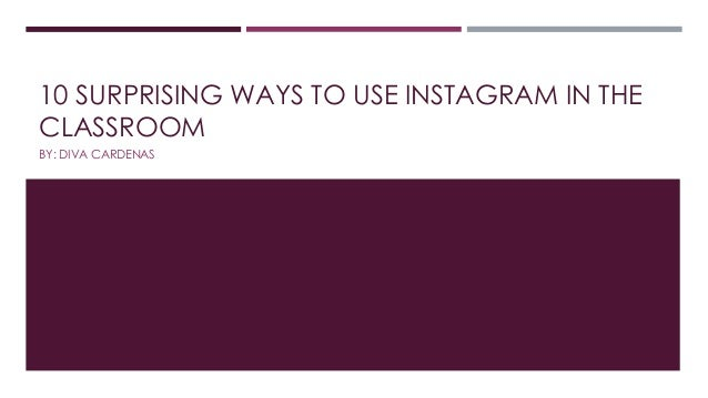 10 SURPRISING WAYS TO USE INSTAGRAM IN THE CLASSROOM BY: DIVA CARDENAS