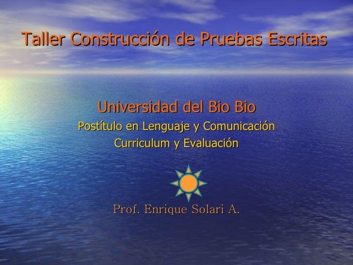 Taller Construcción de Pruebas Escritas <ul><li>Universidad del Bio Bio </li></ul><ul><li>Postítulo en Lenguaje y Comunica...