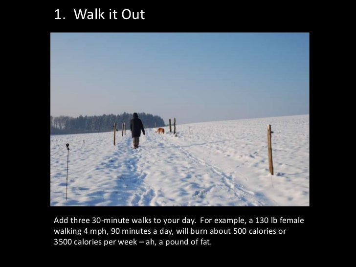 1. Walk it OutAdd three 30-minute walks to your day. For example, a 130 lb femalewalking 4 mph, 90 minutes a day, will bur...